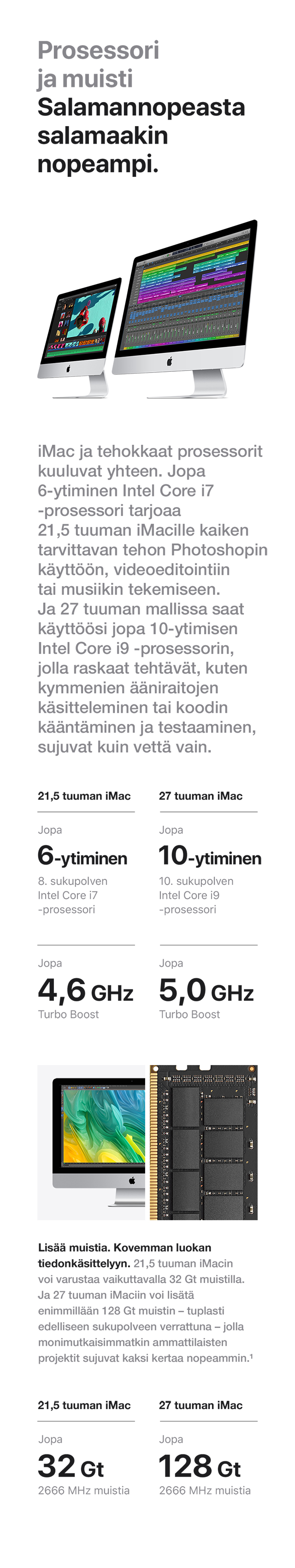 27 tuuman iMac tarjoaa käyttöösi jopa 10-ytimisen Intel Core i9 ‑prosessorin, jonka avulla jopa raskaiden ohjelmien pyörittäminen käy kuin leikki. 21,5 tuuman iMacissa jopa 6-ytiminen Intel Core i7 ‑prosessori.